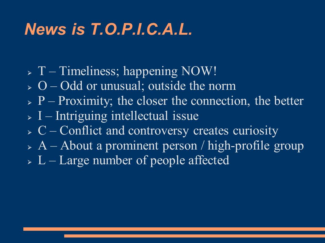 News is T.O.P.I.C.A.L. T – Timeliness; happening NOW.