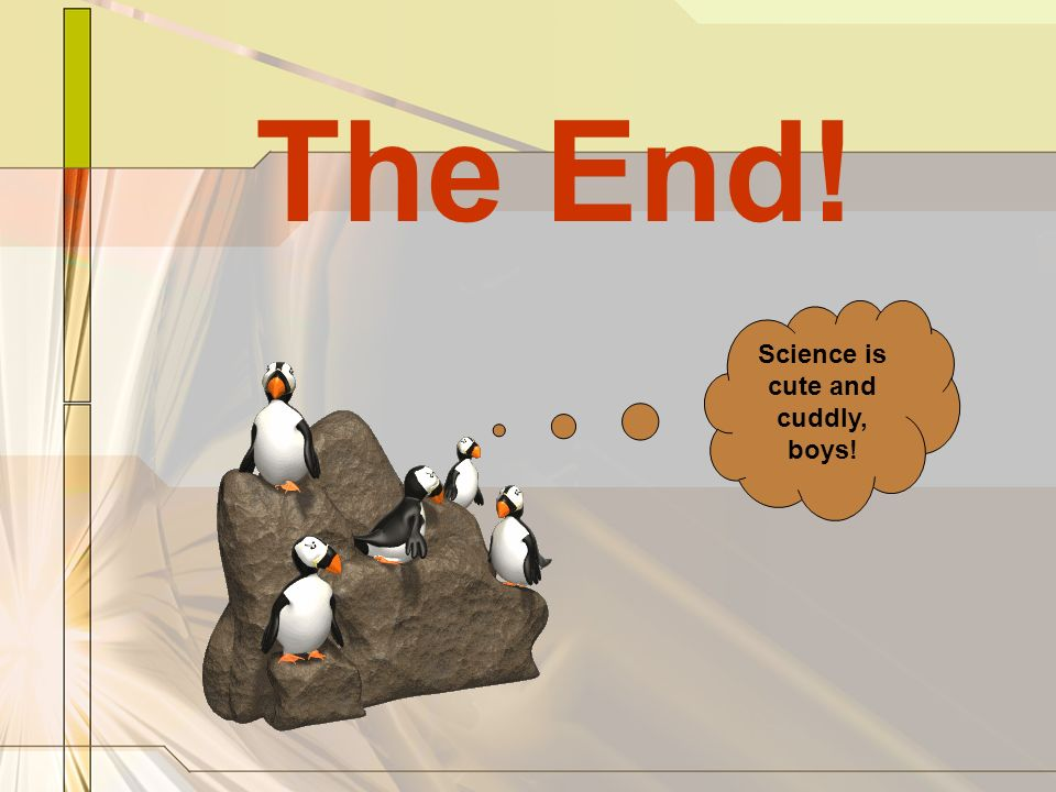 The End! Science is cute and cuddly, boys!