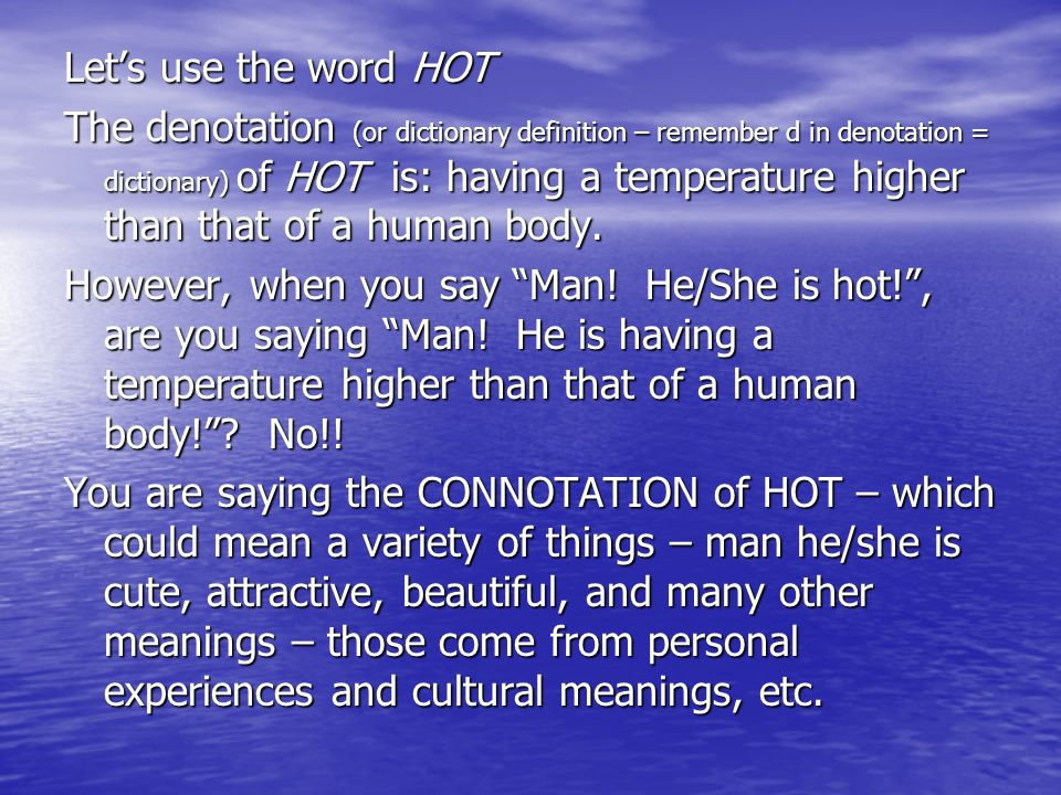 Lets use the word HOT The denotation (or dictionary definition – remember d in denotation = dictionary) of HOT is: having a temperature higher than th