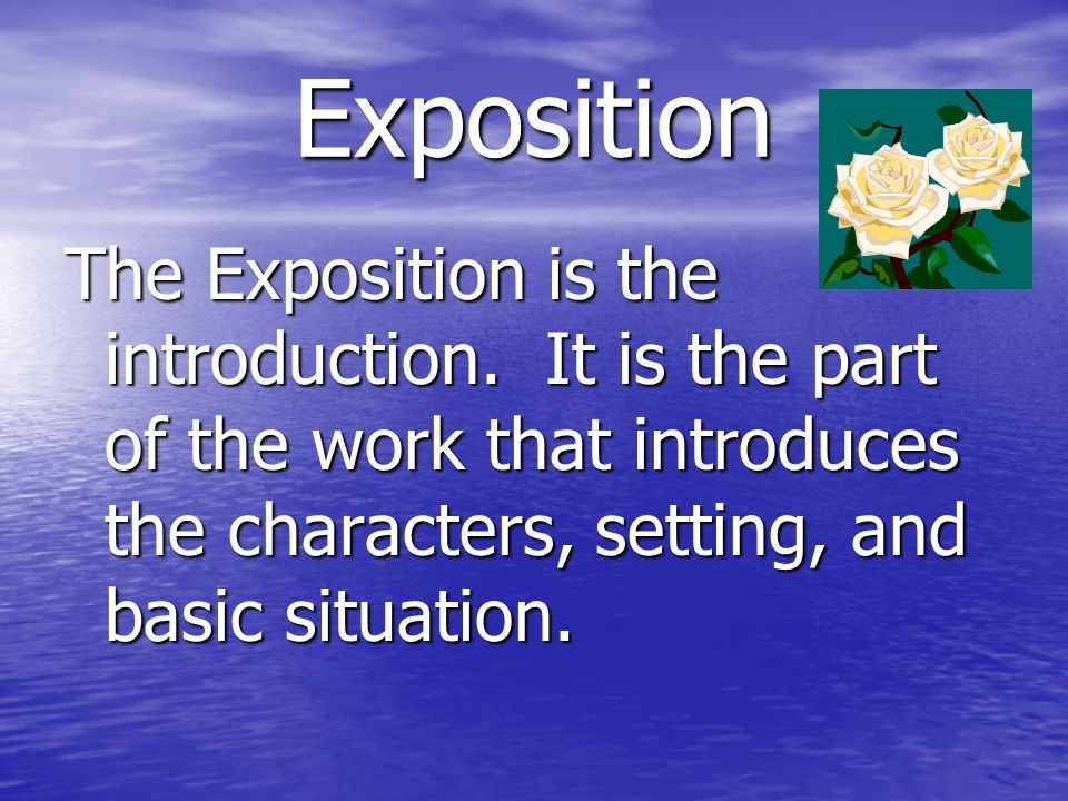 Exposition The Exposition is the introduction. It is the part of the work that introduces the characters, setting, and basic situation.