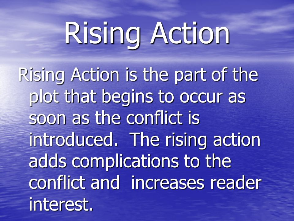 Rising Action Rising Action is the part of the plot that begins to occur as soon as the conflict is introduced. The rising action adds complications t