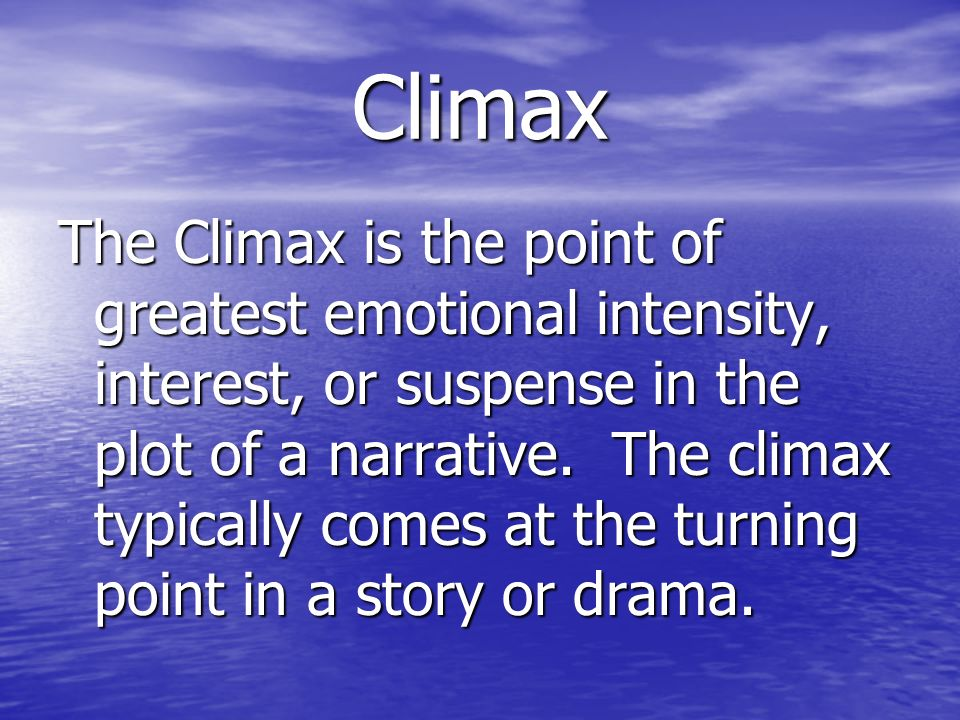 Climax The Climax is the point of greatest emotional intensity, interest, or suspense in the plot of a narrative. The climax typically comes at the tu