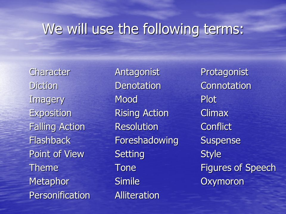 We will use the following terms: Character AntagonistProtagonist DictionDenotationConnotation ImageryMoodPlot ExpositionRising ActionClimax Falling Ac
