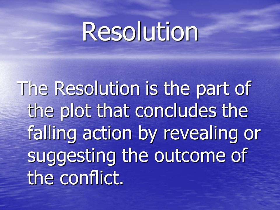 Resolution The Resolution is the part of the plot that concludes the falling action by revealing or suggesting the outcome of the conflict.