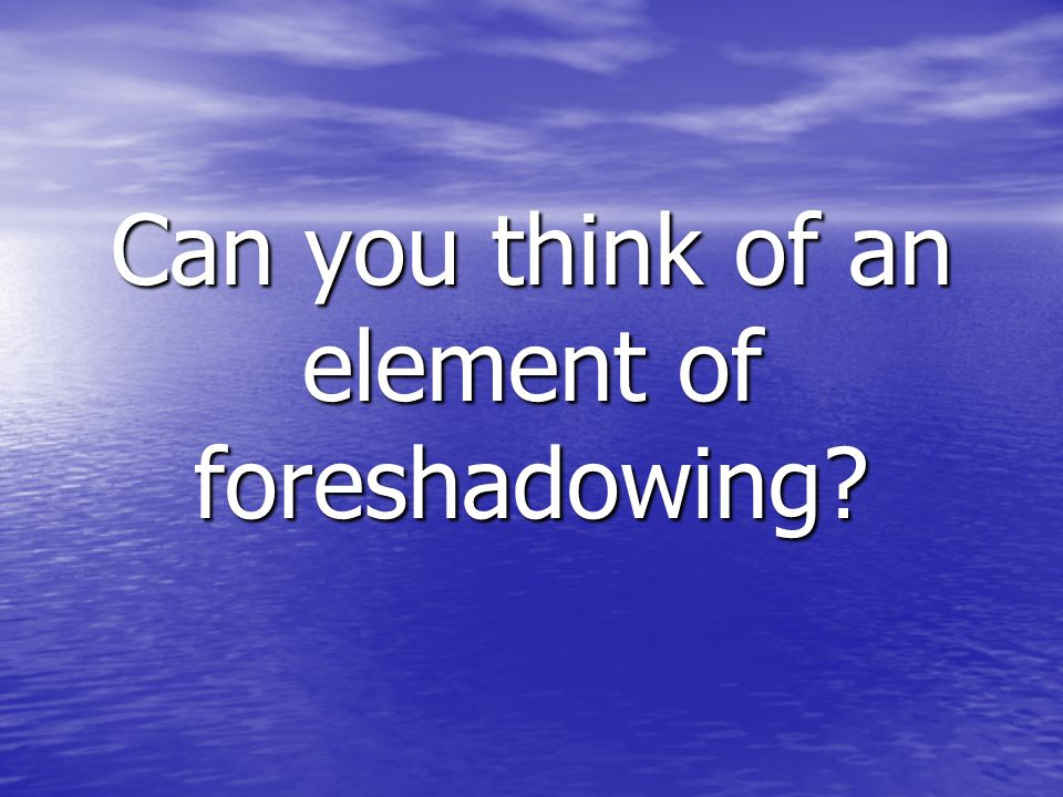 Can you think of an element of foreshadowing?