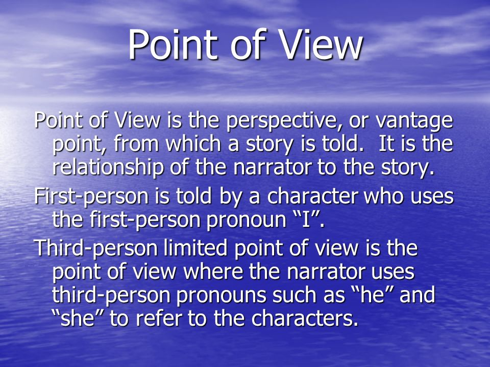 Point of View Point of View is the perspective, or vantage point, from which a story is told. It is the relationship of the narrator to the story. Fir