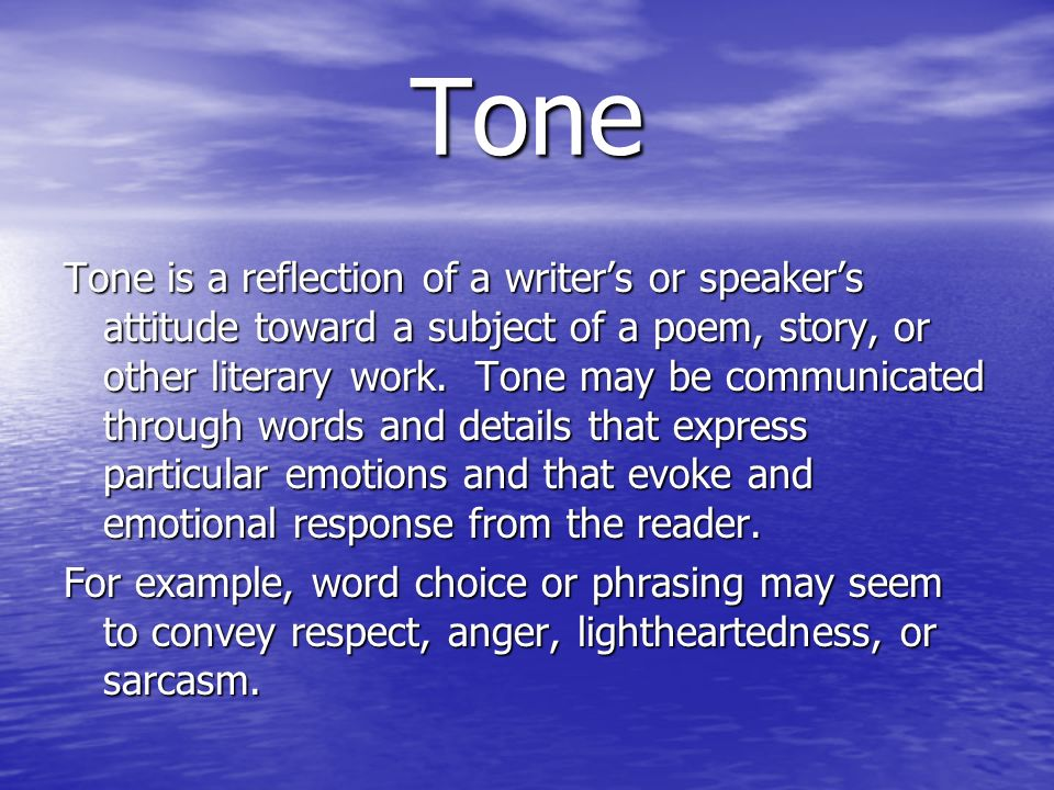 Tone Tone is a reflection of a writers or speakers attitude toward a subject of a poem, story, or other literary work. Tone may be communicated throug