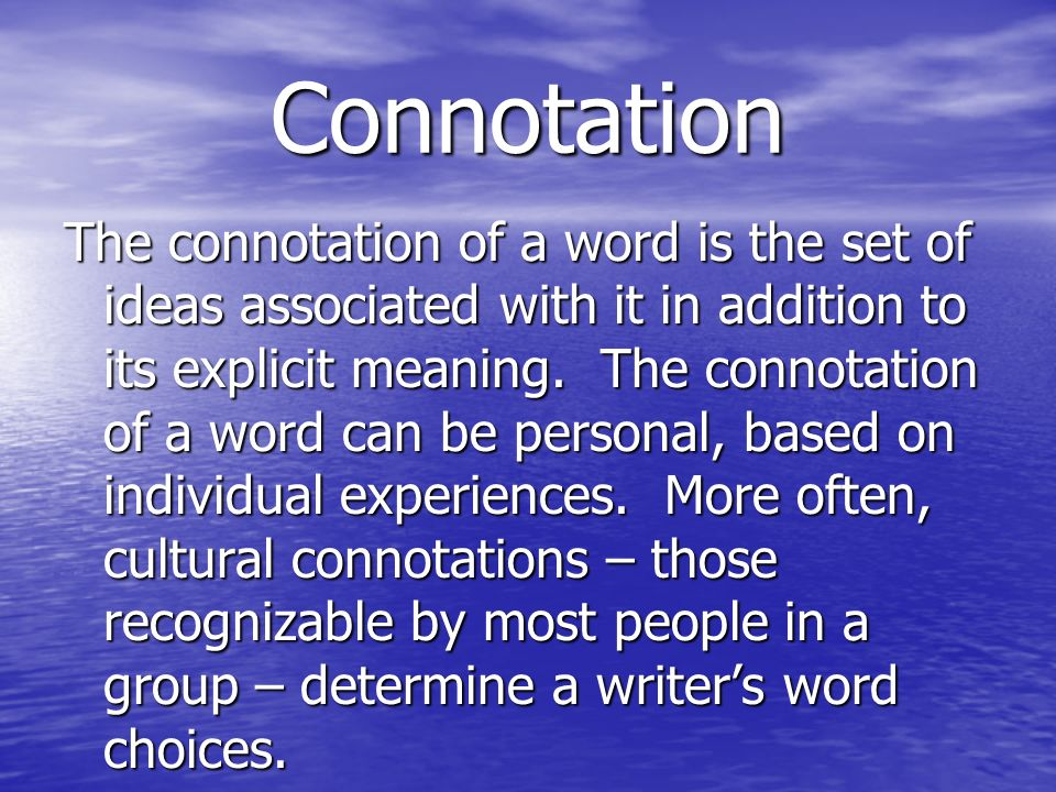 Connotation The connotation of a word is the set of ideas associated with it in addition to its explicit meaning. The connotation of a word can be per