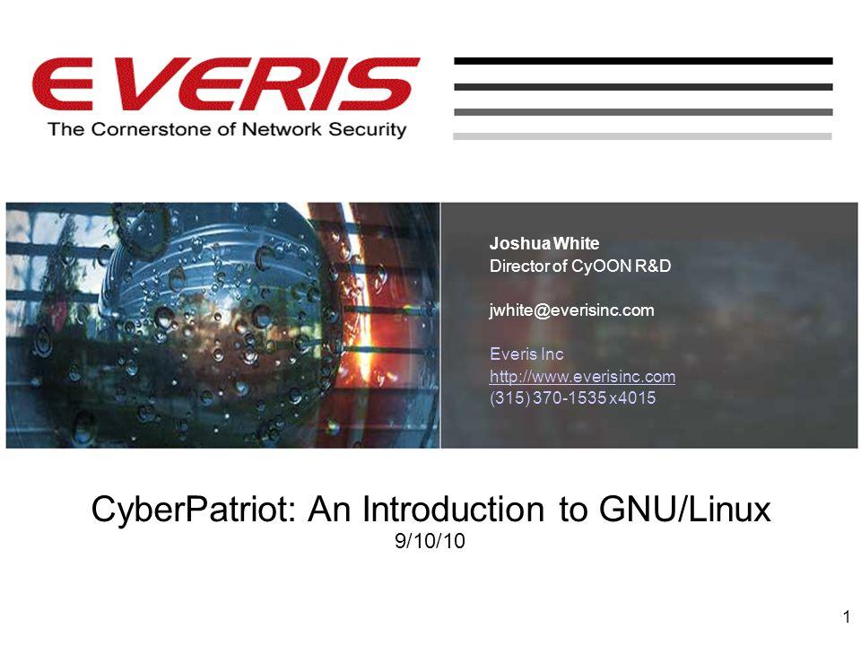 CyberPatriot: An Introduction to GNU/Linux 9/10/10 Joshua White Director of CyOON R&D jwhite@everisinc.com Everis Inc http://www.everisinc.com (315) 3