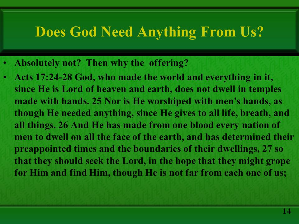 Does God Need Anything From Us? Absolutely not? Then why the offering? Acts 17:24-28 God, who made the world and everything in it, since He is Lord of
