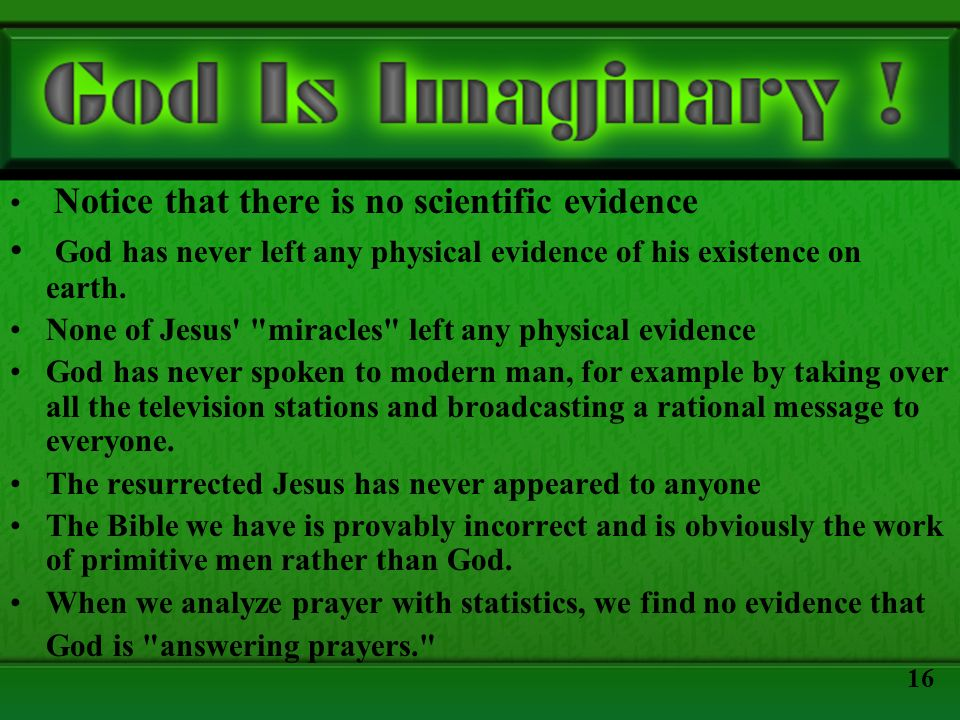 Notice that there is no scientific evidence God has never left any physical evidence of his existence on earth. None of Jesus'