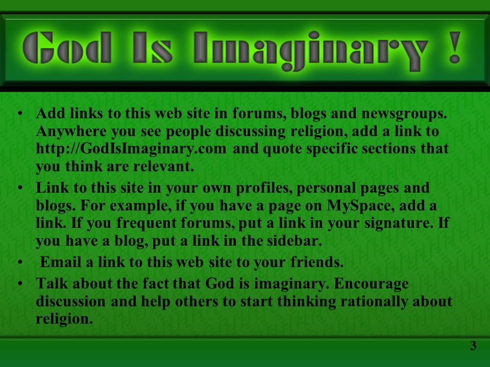Add links to this web site in forums, blogs and newsgroups. Anywhere you see people discussing religion, add a link to http://GodIsImaginary.com and q