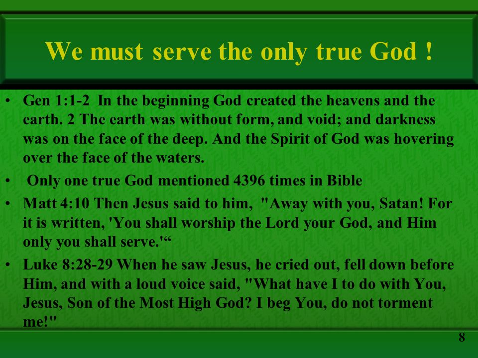 We must serve the only true God ! Gen 1:1-2 In the beginning God created the heavens and the earth. 2 The earth was without form, and void; and darkne