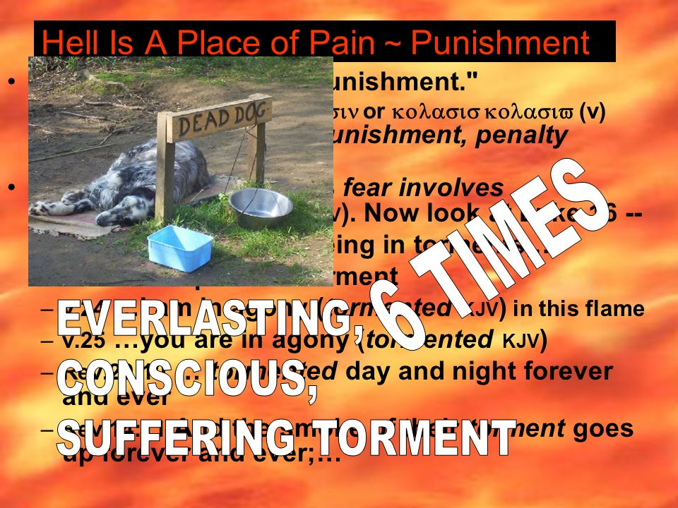 Hell Is A Place of Pain ~ Punishment Matt.25:46 … eternal punishment. –punishment, Greek or (v) meaning, correction, punishment, penalty (Thayer p.353) Same word in 1 John 4:18 fear involves punishment (torment KJV ).