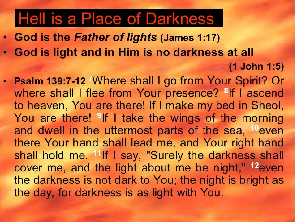 Hell is a Place of Darkness God is the Father of lights (James 1:17) God is light and in Him is no darkness at all (1 John 1:5) Psalm 139: Where shall I go from Your Spirit.