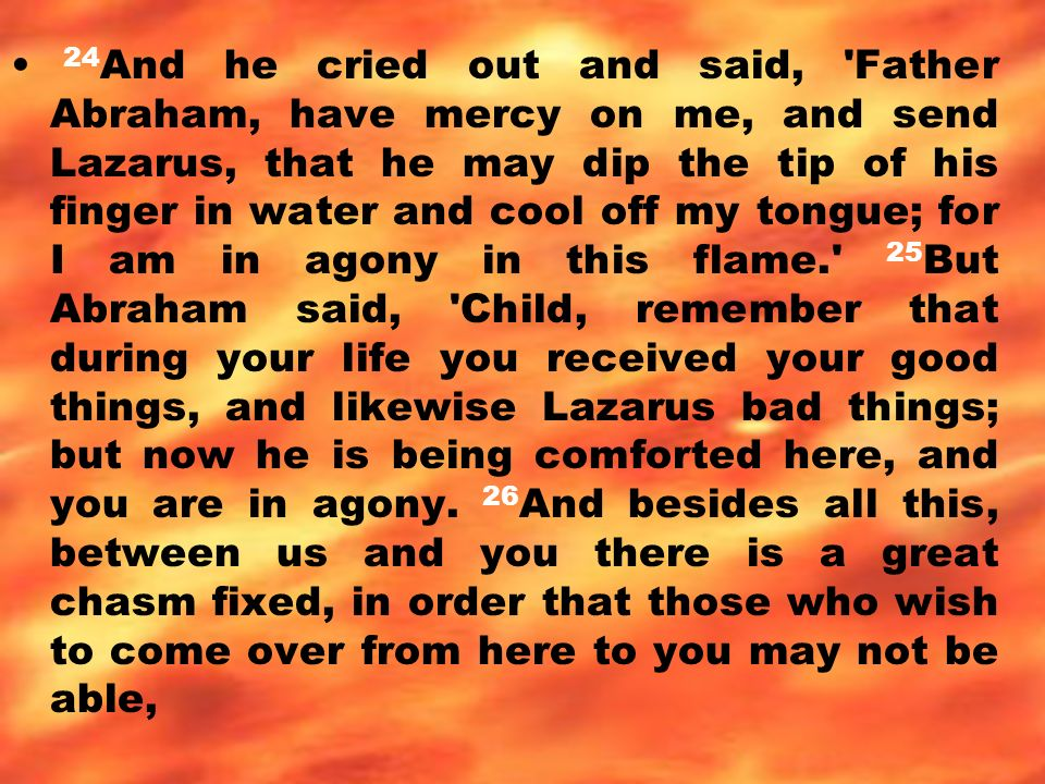 24 And he cried out and said, Father Abraham, have mercy on me, and send Lazarus, that he may dip the tip of his finger in water and cool off my tongue; for I am in agony in this flame. 25 But Abraham said, Child, remember that during your life you received your good things, and likewise Lazarus bad things; but now he is being comforted here, and you are in agony.