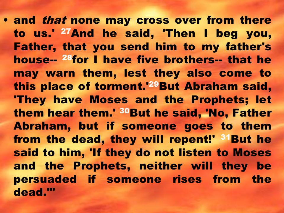 and that none may cross over from there to us. 27 And he said, Then I beg you, Father, that you send him to my father s house-- 28 for I have five brothers-- that he may warn them, lest they also come to this place of torment. 29 But Abraham said, They have Moses and the Prophets; let them hear them. 30 But he said, No, Father Abraham, but if someone goes to them from the dead, they will repent! 31 But he said to him, If they do not listen to Moses and the Prophets, neither will they be persuaded if someone rises from the dead.