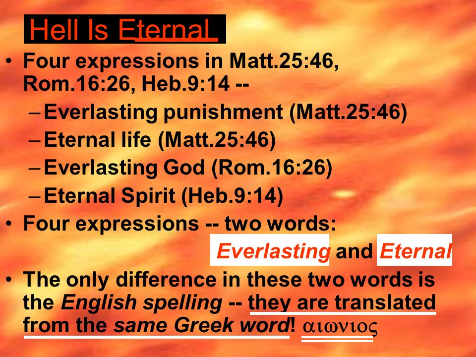Hell Is Eternal Four expressions in Matt.25:46, Rom.16:26, Heb.9:14 -- –Everlasting punishment (Matt.25:46) –Eternal life (Matt.25:46) –Everlasting God (Rom.16:26) –Eternal Spirit (Heb.9:14) Four expressions -- two words: Everlasting and Eternal The only difference in these two words is the English spelling -- they are translated from the same Greek word!