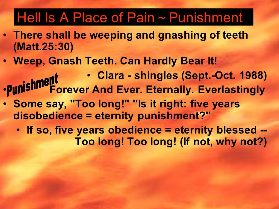 Hell Is A Place of Pain ~ Punishment There shall be weeping and gnashing of teeth (Matt.25:30) Weep, Gnash Teeth.