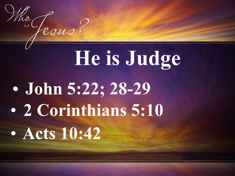 John 5:22; 28-29 2 Corinthians 5:10 Acts 10:42 He is Judge