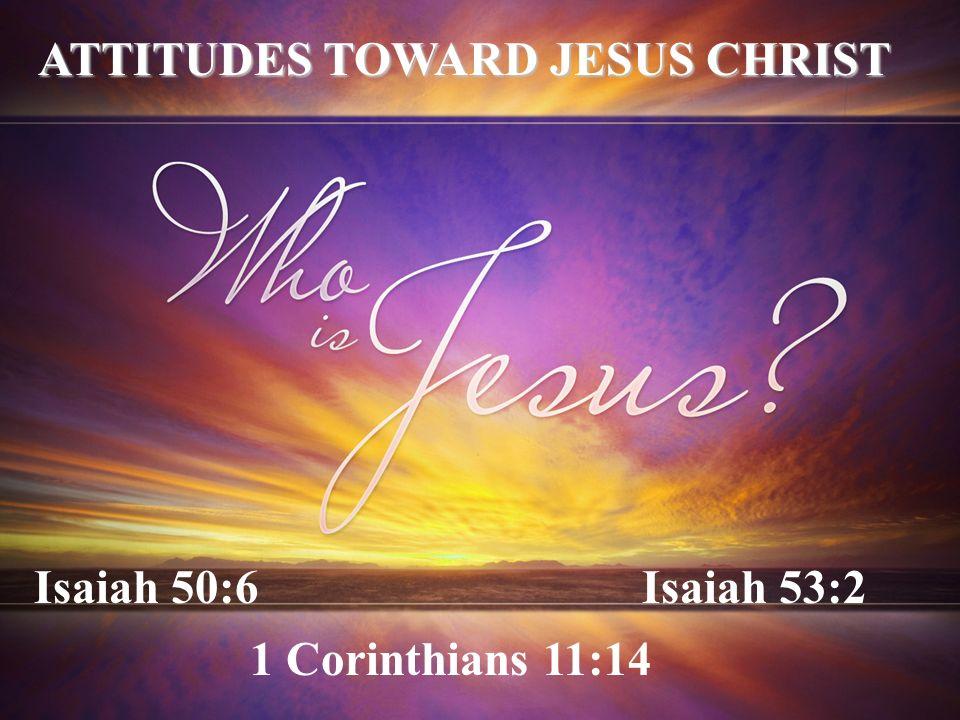 Isaiah 50:6Isaiah 53:2 1 Corinthians 11:14 ATTITUDES TOWARD JESUS CHRIST
