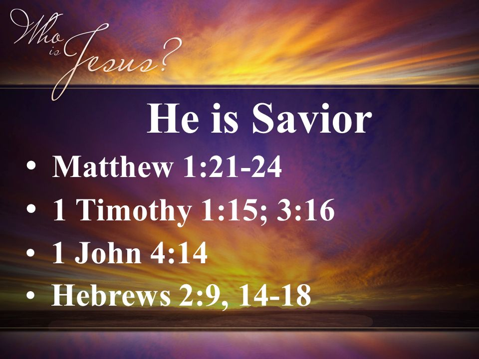 Matthew 1:21-24 1 Timothy 1:15; 3:16 1 John 4:14 Hebrews 2:9, 14-18 He is Savior