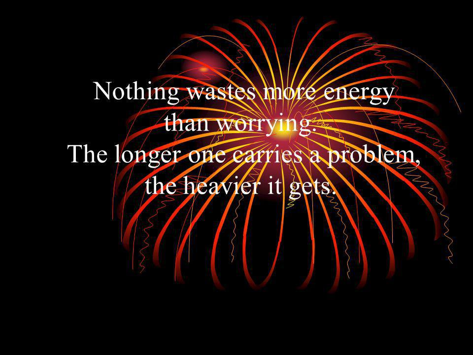 Nothing wastes more energy than worrying. The longer one carries a problem, the heavier it gets.