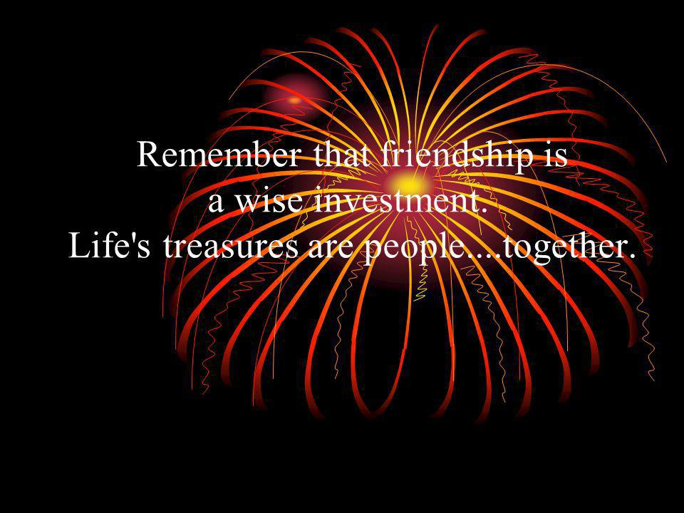 Remember that friendship is a wise investment. Life s treasures are people....together.