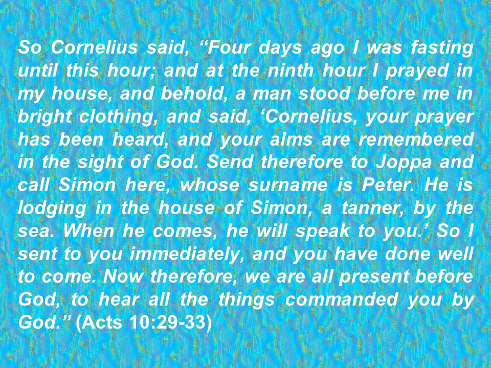 So Cornelius said, Four days ago I was fasting until this hour; and at the ninth hour I prayed in my house, and behold, a man stood before me in brigh