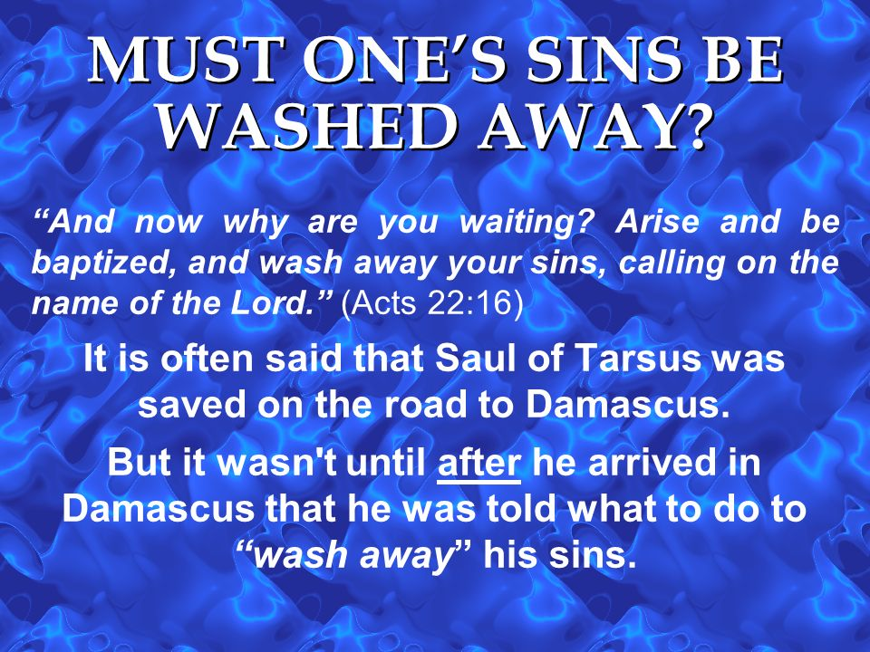 MUST ONES SINS BE WASHED AWAY? And now why are you waiting? Arise and be baptized, and wash away your sins, calling on the name of the Lord. (Acts 22: