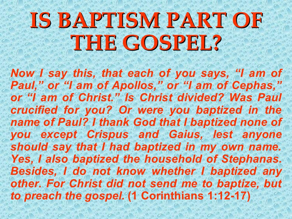 IS BAPTISM PART OF THE GOSPEL? Now I say this, that each of you says, I am of Paul, or I am of Apollos, or I am of Cephas, or I am of Christ. Is Chris