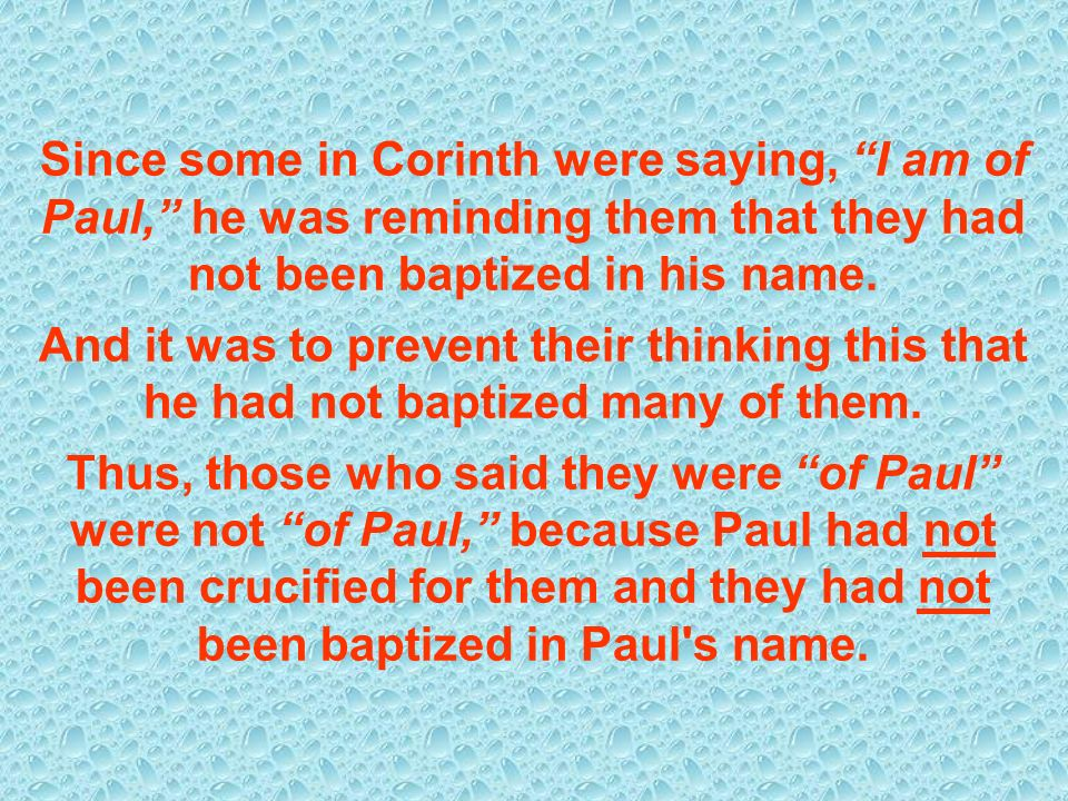 Since some in Corinth were saying, I am of Paul, he was reminding them that they had not been baptized in his name. And it was to prevent their thinki