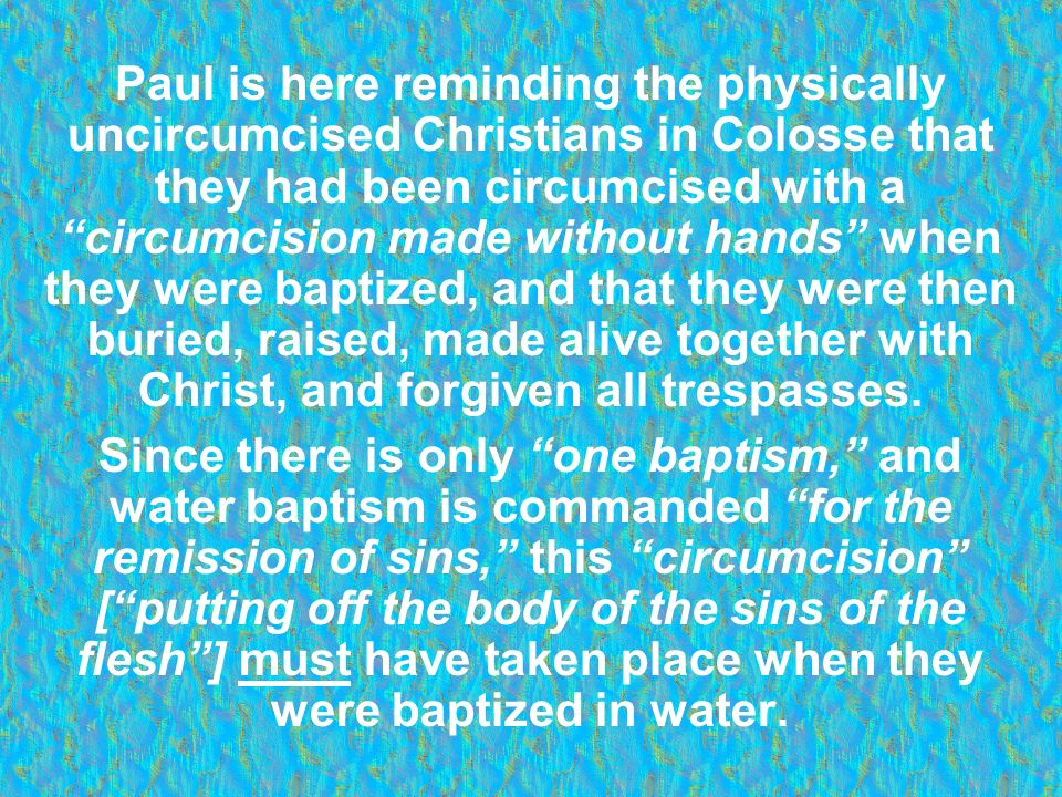 Paul is here reminding the physically uncircumcised Christians in Colosse that they had been circumcised with a circumcision made without hands when t