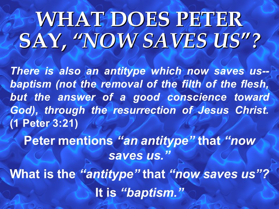 There is also an antitype which now saves us-- baptism (not the removal of the filth of the flesh, but the answer of a good conscience toward God), th