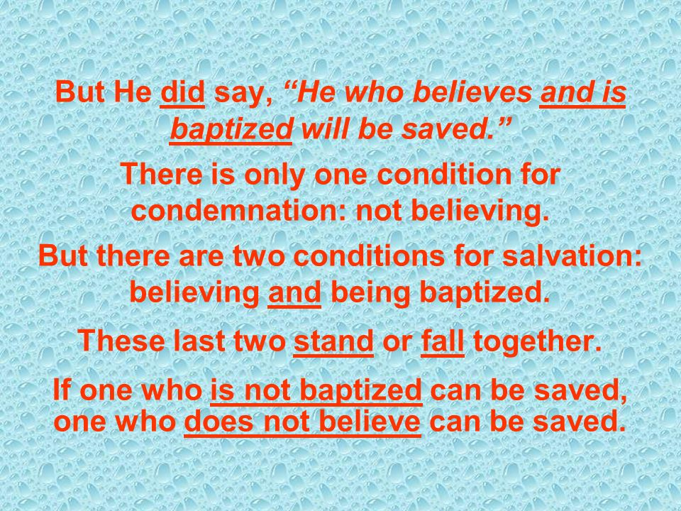 But He did say, He who believes and is baptized will be saved. There is only one condition for condemnation: not believing. But there are two conditio