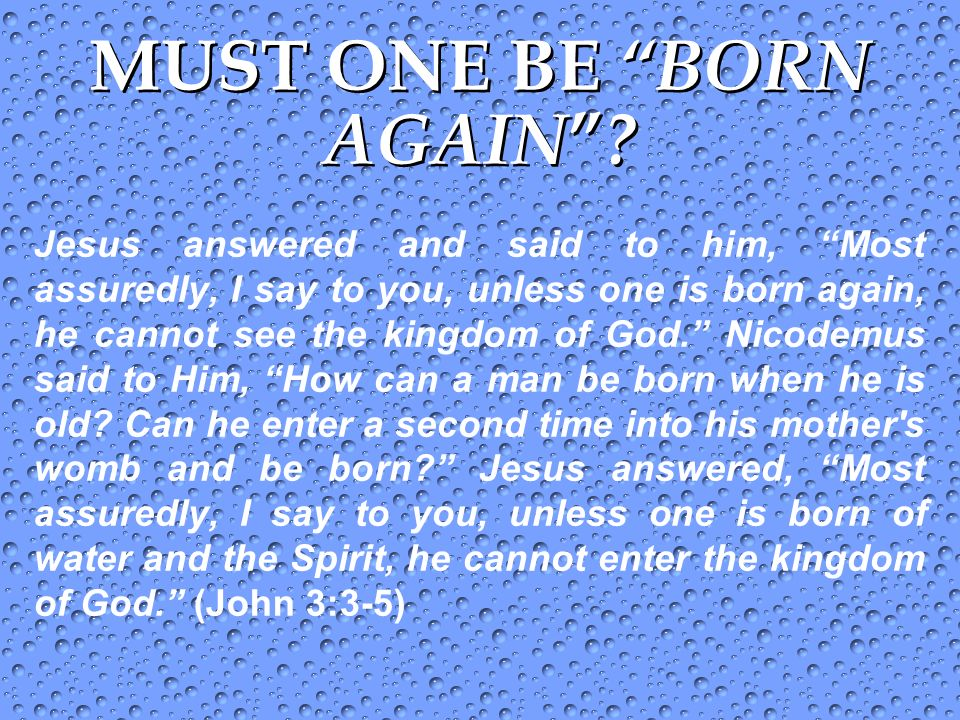 MUST ONE BE BORN AGAIN ? Jesus answered and said to him, Most assuredly, I say to you, unless one is born again, he cannot see the kingdom of God. Nic
