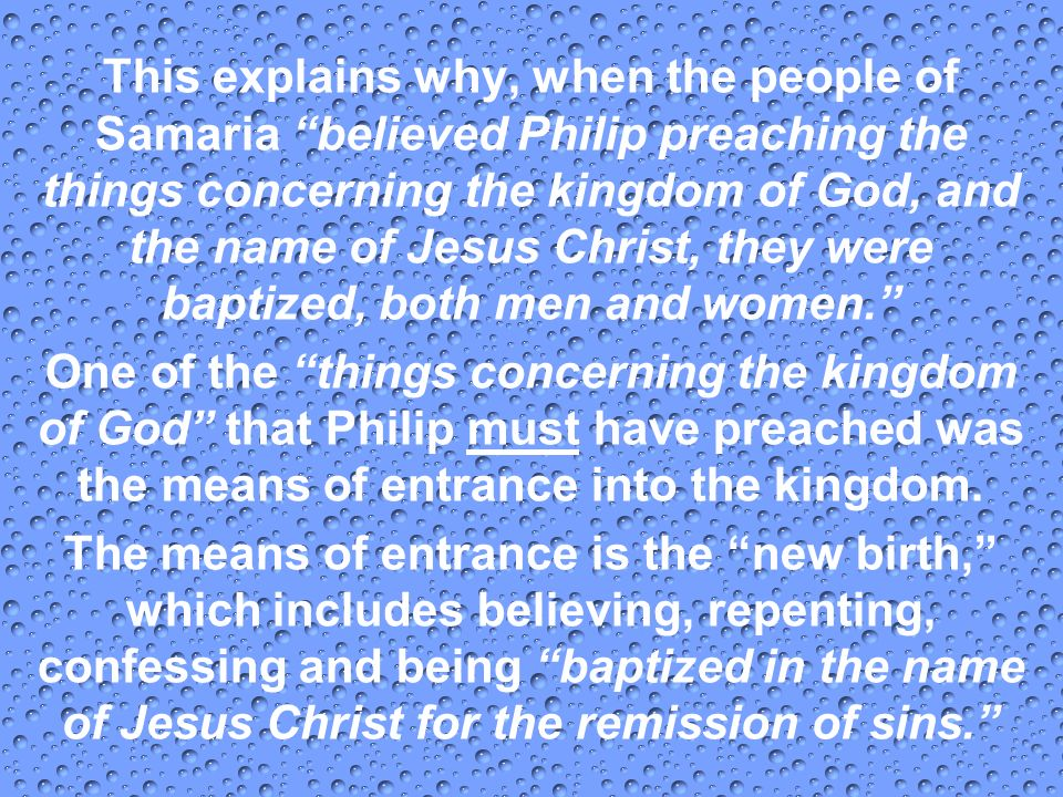 This explains why, when the people of Samaria believed Philip preaching the things concerning the kingdom of God, and the name of Jesus Christ, they w