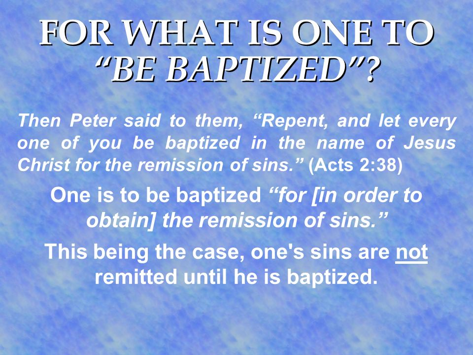 FOR WHAT IS ONE TO BE BAPTIZED? Then Peter said to them, Repent, and let every one of you be baptized in the name of Jesus Christ for the remission of