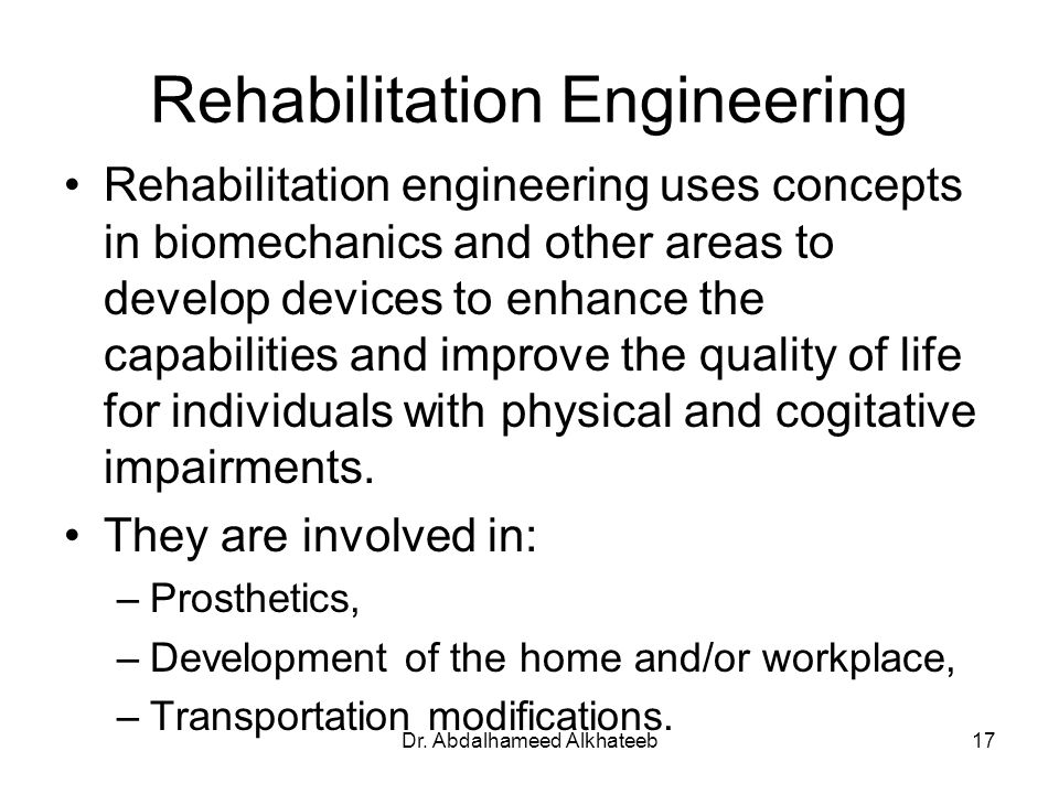 Dr. Abdalhameed Alkhateeb17 Rehabilitation Engineering Rehabilitation engineering uses concepts in biomechanics and other areas to develop devices to