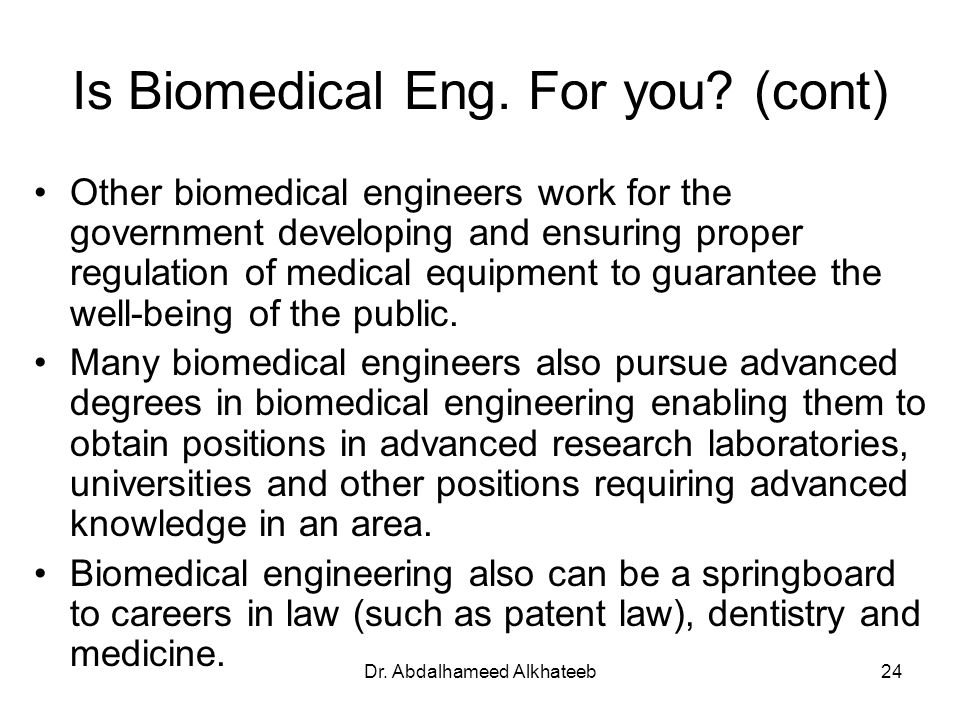 Dr. Abdalhameed Alkhateeb24 Is Biomedical Eng. For you? (cont) Other biomedical engineers work for the government developing and ensuring proper regul