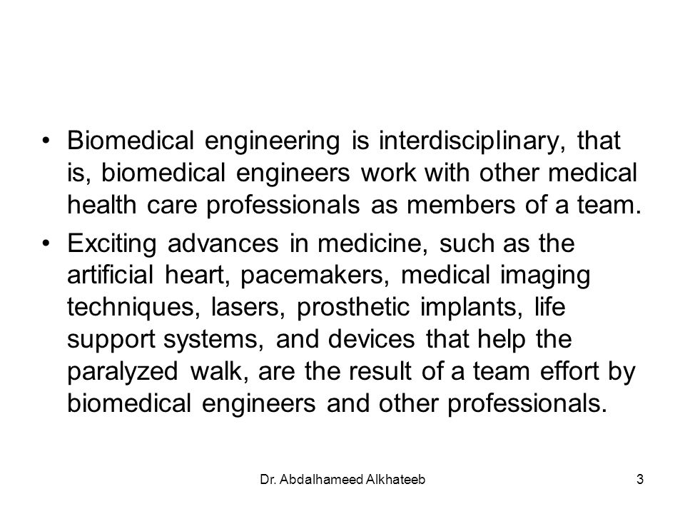 Dr. Abdalhameed Alkhateeb3 Biomedical engineering is interdisciplinary, that is, biomedical engineers work with other medical health care professional