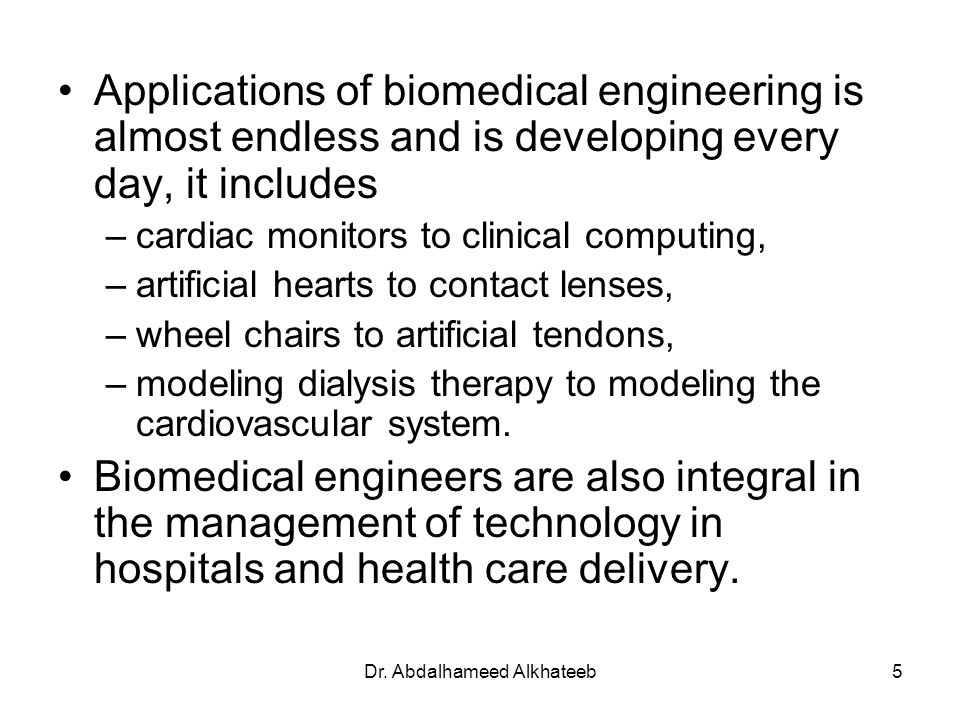 Dr. Abdalhameed Alkhateeb5 Applications of biomedical engineering is almost endless and is developing every day, it includes –cardiac monitors to clin