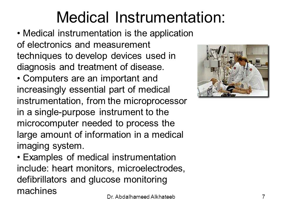 Dr. Abdalhameed Alkhateeb7 Medical Instrumentation: Medical instrumentation is the application of electronics and measurement techniques to develop de