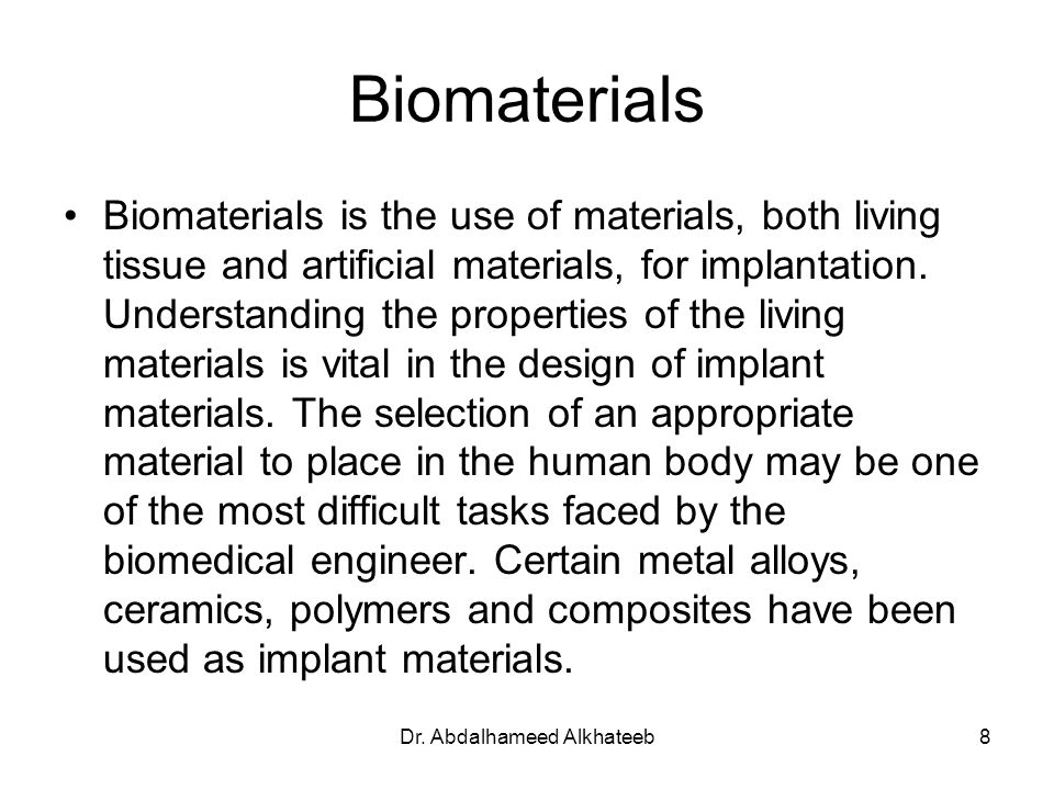 Dr. Abdalhameed Alkhateeb8 Biomaterials Biomaterials is the use of materials, both living tissue and artificial materials, for implantation. Understan
