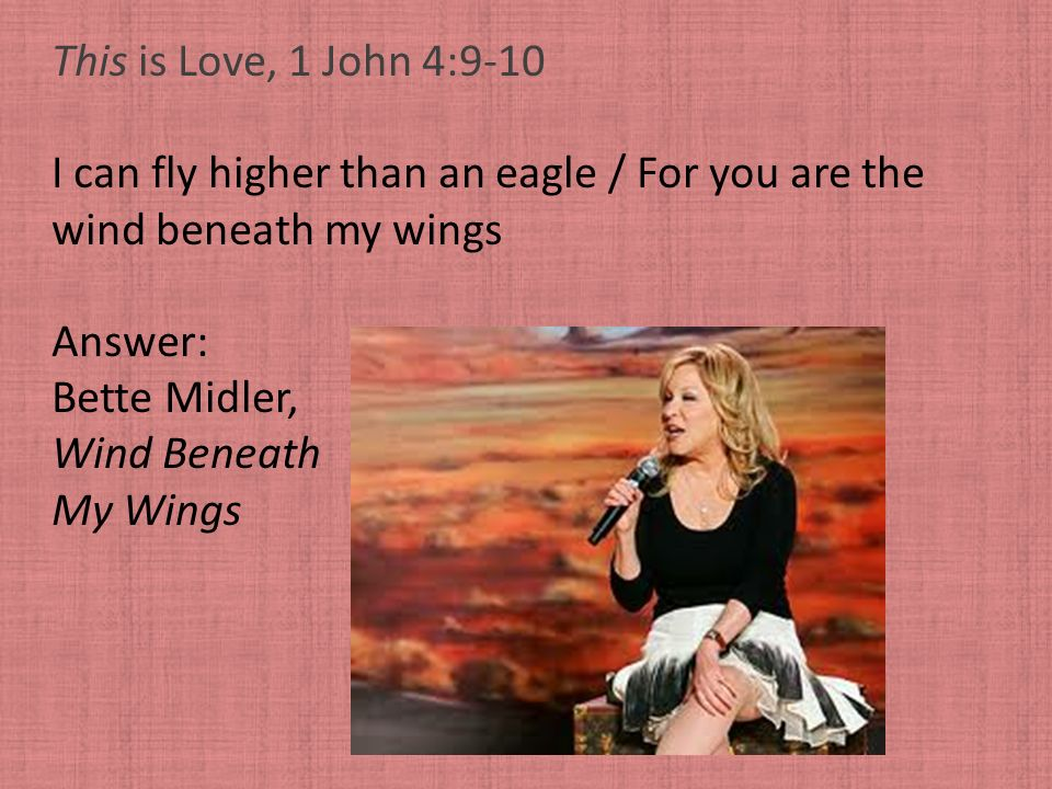 This is Love, 1 John 4:9-10 I can fly higher than an eagle / For you are the wind beneath my wings Answer: Bette Midler, Wind Beneath My Wings
