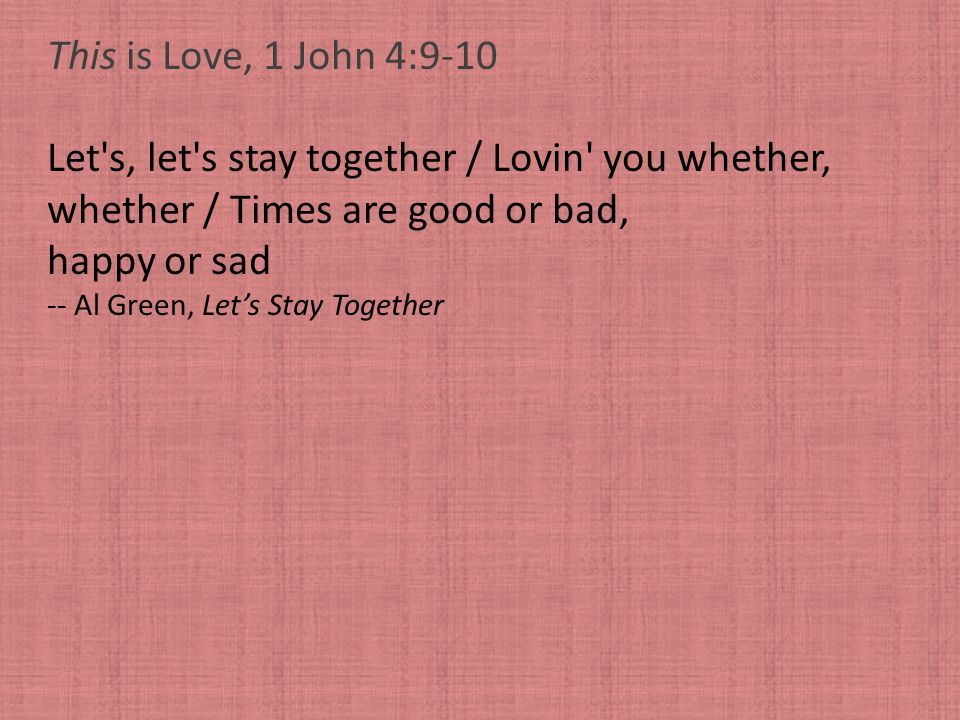 This is Love, 1 John 4:9-10 Let's, let's stay together / Lovin' you whether, whether / Times are good or bad, happy or sad -- Al Green, Lets Stay Toge