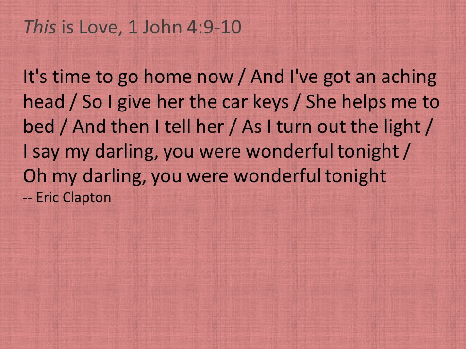 This is Love, 1 John 4:9-10 It's time to go home now / And I've got an aching head / So I give her the car keys / She helps me to bed / And then I tel