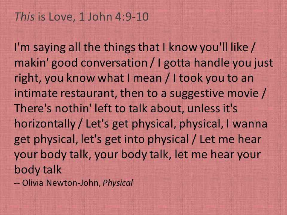 This is Love, 1 John 4:9-10 I'm saying all the things that I know you'll like / makin' good conversation / I gotta handle you just right, you know wha