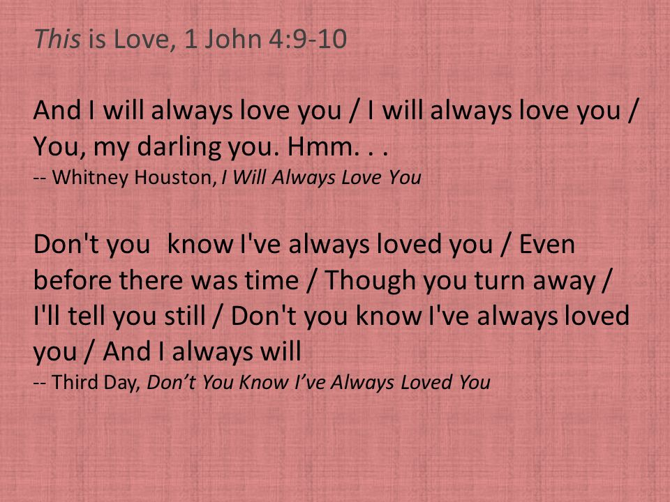 This is Love, 1 John 4:9-10 And I will always love you / I will always love you / You, my darling you. Hmm... -- Whitney Houston, I Will Always Love Y