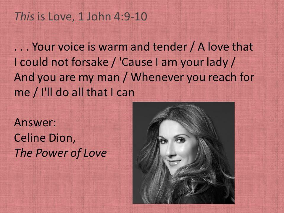 This is Love, 1 John 4:9-10... Your voice is warm and tender / A love that I could not forsake / 'Cause I am your lady / And you are my man / Whenever